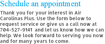 Schedule an appointment Thank you for your interest in Air Carolinas Plus. Use the form below to request service or give us a call now at 704-527-9141 and let us know how we can help. We look forward to serving you now and for many years to come.