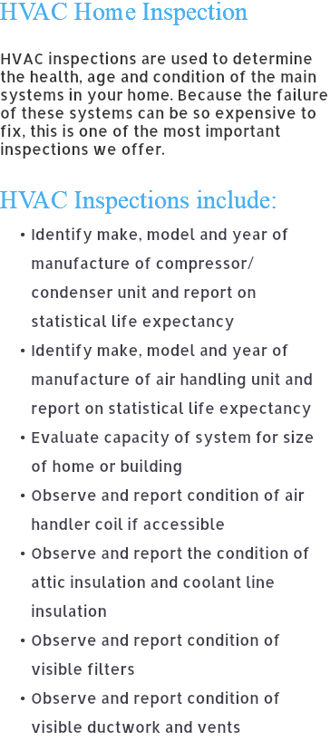 HVAC Home Inspection HVAC inspections are used to determine the health, age and condition of the main systems in your home. Because the failure of these systems can be so expensive to fix, this is one of the most important inspections we offer. HVAC Inspections include: Identify make, model and year of manufacture of compressor/condenser unit and report on statistical life expectancy Identify make, model and year of manufacture of air handling unit and report on statistical life expectancy Evaluate capacity of system for size of home or building Observe and report condition of air handler coil if accessible Observe and report the condition of attic insulation and coolant line insulation Observe and report condition of visible filters Observe and report condition of visible ductwork and vents